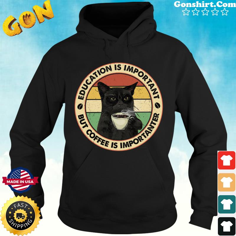 Official Black Cat Drink Coffee Education Is Important But Coffee Is Importanter Vintage Shirt Hoodie