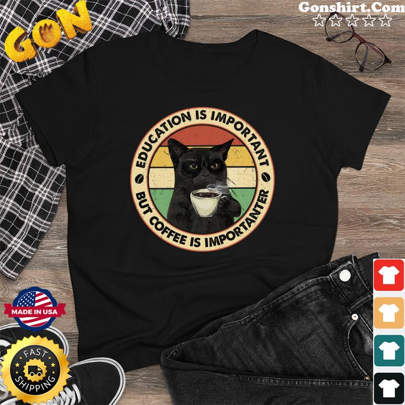 Official Black Cat Drink Coffee Education Is Important But Coffee Is Importanter Vintage Shirt