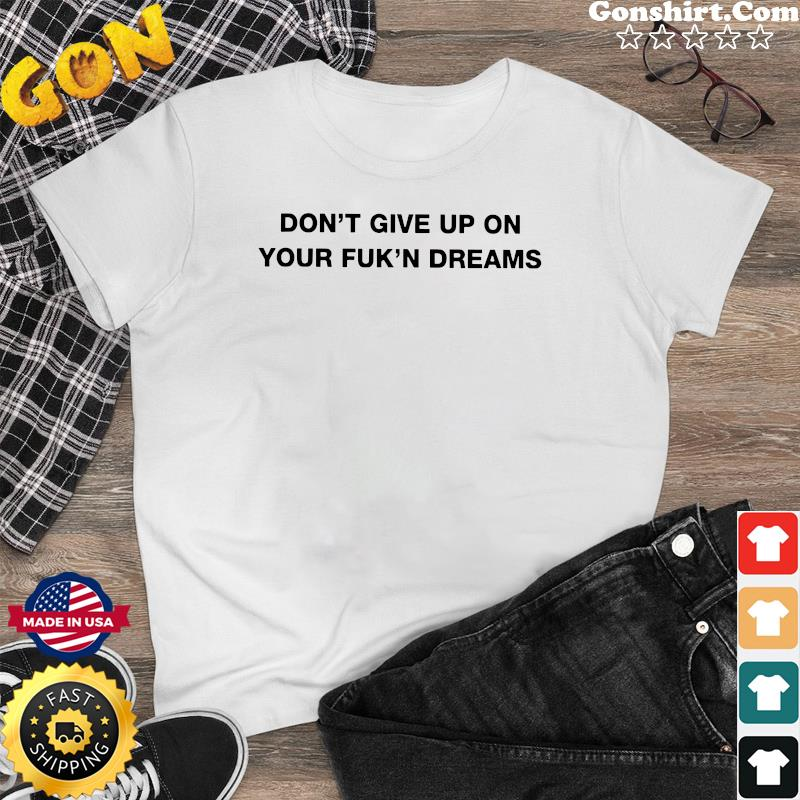 Official Don't Give Up On Your Fuck'n Dreams Shirt