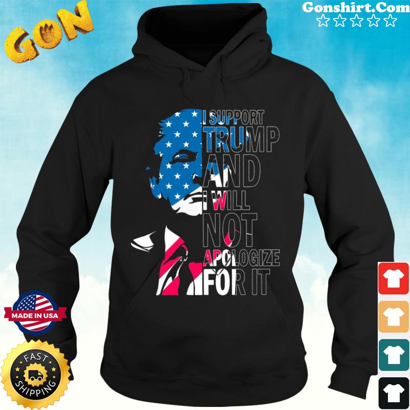 Official Donald Trump I Support Trump And I Will Not Apologize For It Shirt Hoodie