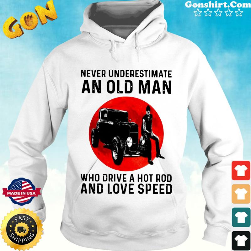 Official Never Underestimate An Old Man Who Drive A Hot Rod And Love Speed Shirt Hoodie