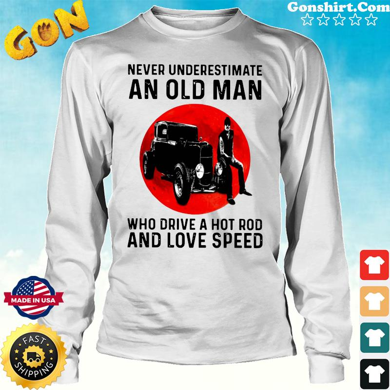 Official Never Underestimate An Old Man Who Drive A Hot Rod And Love Speed Shirt Long Sweater