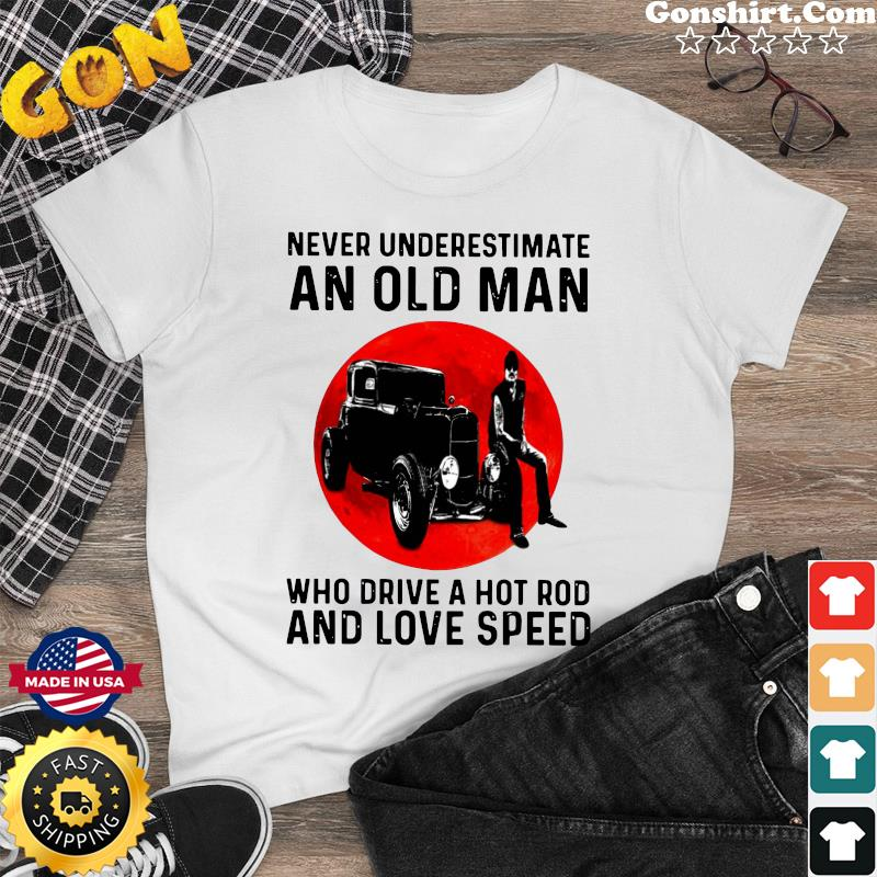Official Never Underestimate An Old Man Who Drive A Hot Rod And Love Speed Shirt