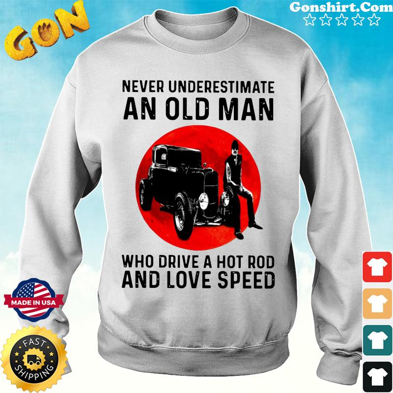 Official Never Underestimate An Old Man Who Drive A Hot Rod And Love Speed Shirt Sweater