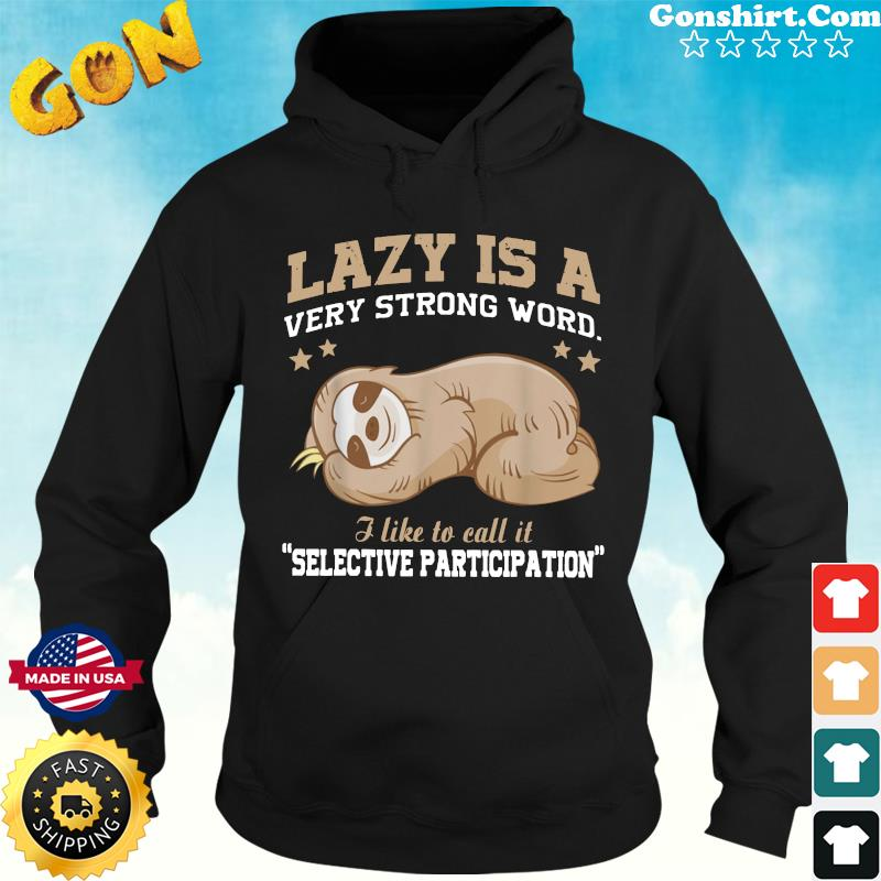 Official Sloth Lazy Is A Very Strong Word I Like To Call It Selective Participation Shirt Hoodie