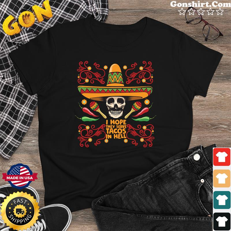 Skull I Hope They Serve Tacos In Hell Shirt