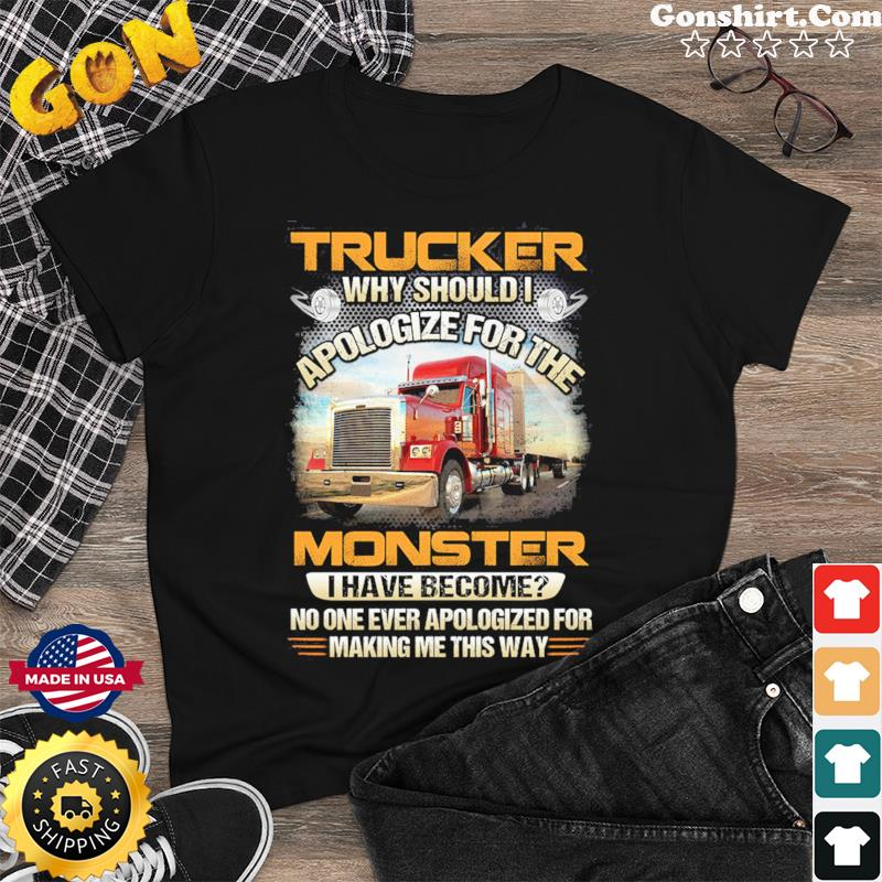 Trucker Why Should I Apologize For The Monster I Have Become Shirt