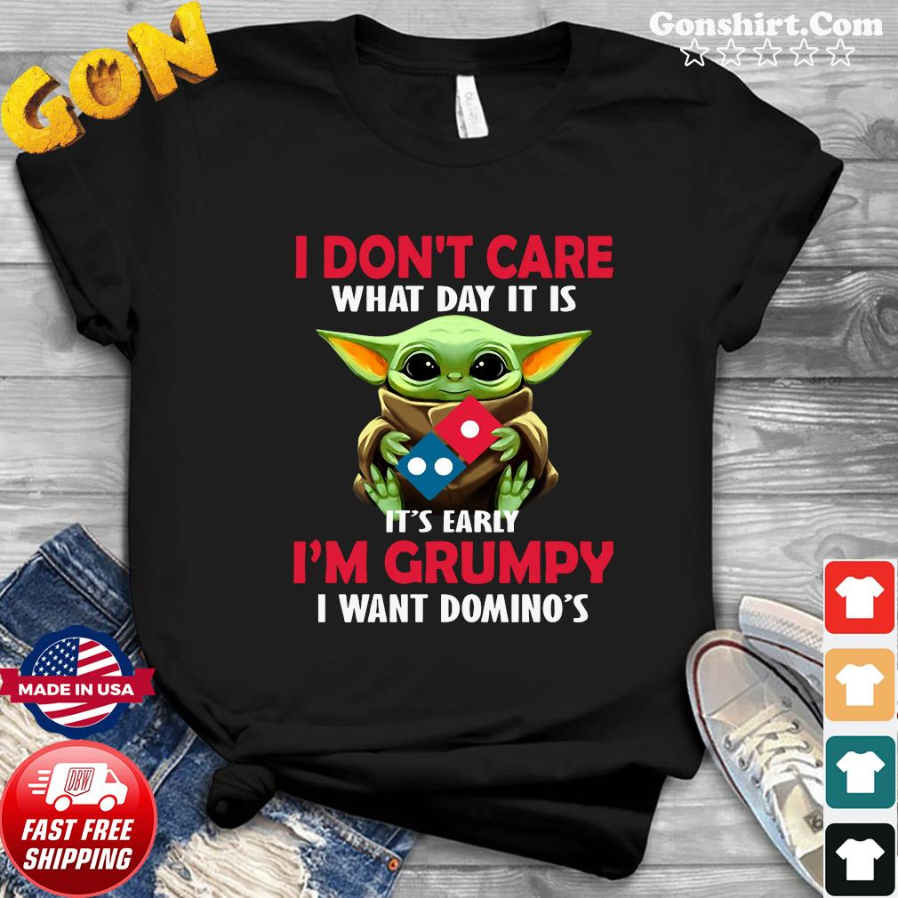 Baby Yoda Hug Domino's Pizza I Don't Care What Day It Is It's Early I'm Grumpy I Want Domino's Shirt