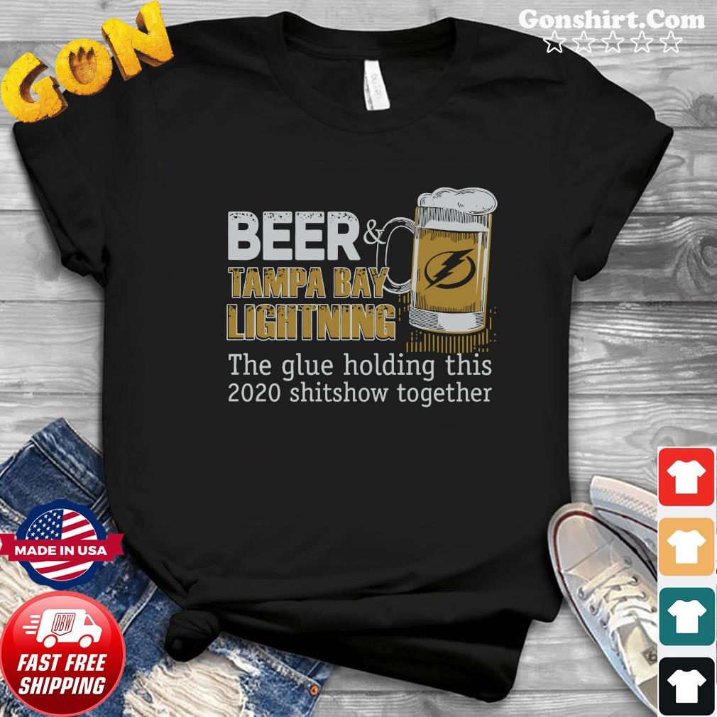 Beer Tampa Bay Lightning The Glue Holding This 2020 Shitshow Together Shirt