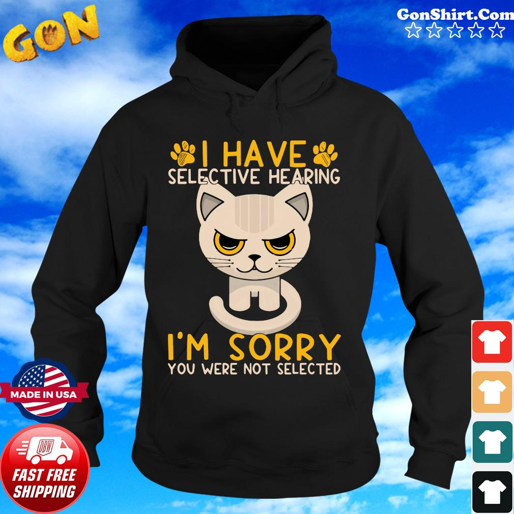 Cat I Have Selective Hearing I'm Sorry You Were Not Selected Shirt Hoodie