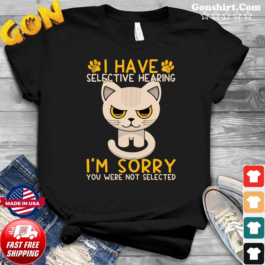 Cat I Have Selective Hearing I'm Sorry You Were Not Selected Shirt