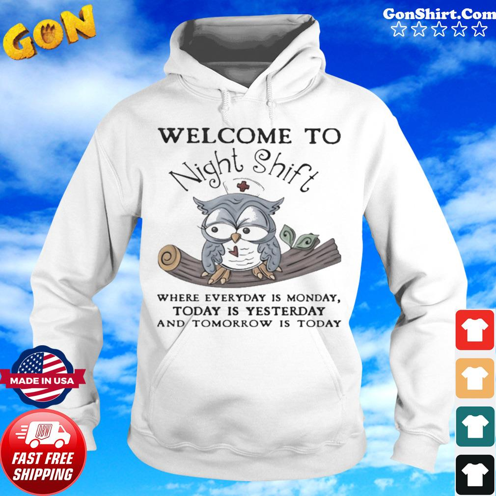 Owl Welcome To Night Shift Where Everyday Is Monday Today Is Yesterday And Tomorrow Is Today s Hoodie