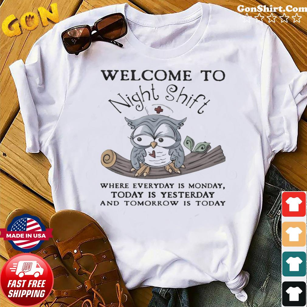 Owl Welcome To Night Shift Where Everyday Is Monday Today Is Yesterday And Tomorrow Is Today shirt