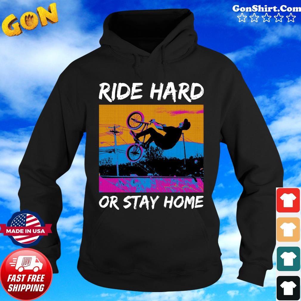 Ride Hard Or Stay Home Shirt Hoodie