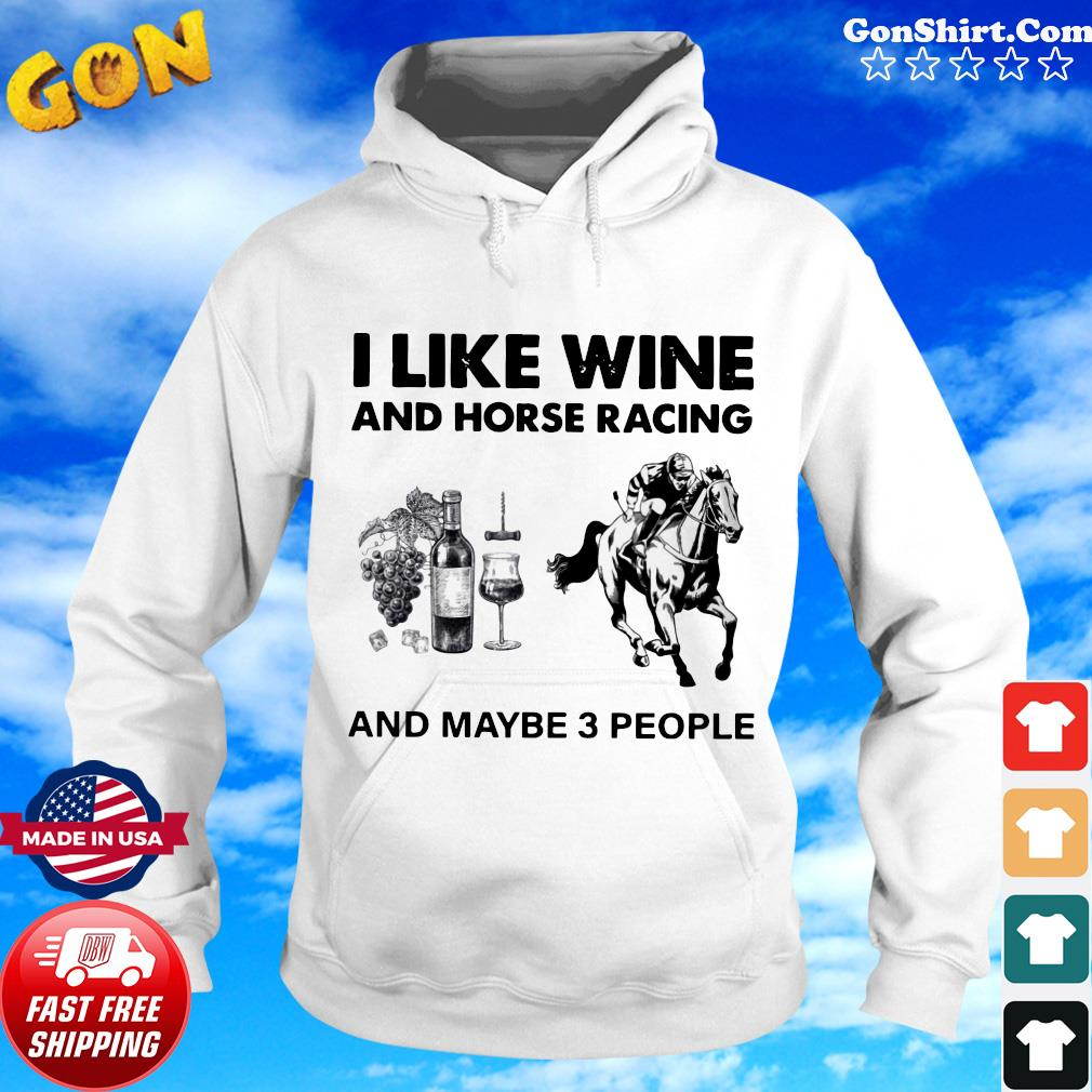 I Like Wine And Horse Racing And Maybe 3 People Shirt Hoodie