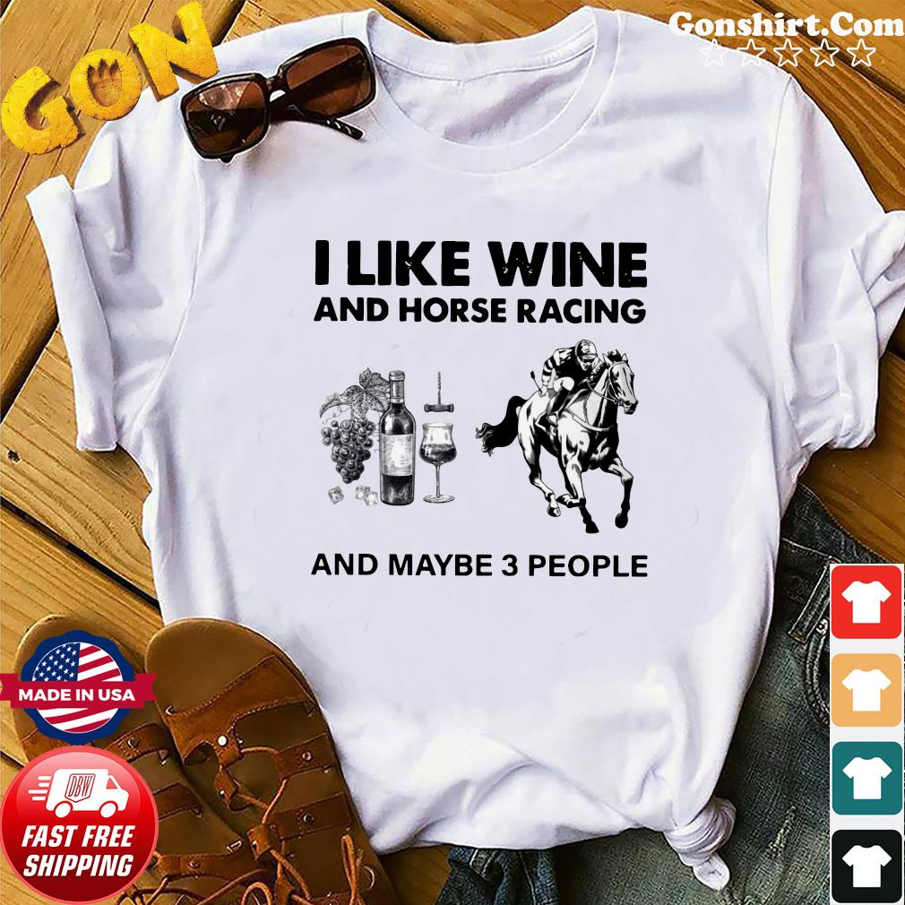 I Like Wine And Horse Racing And Maybe 3 People Shirt