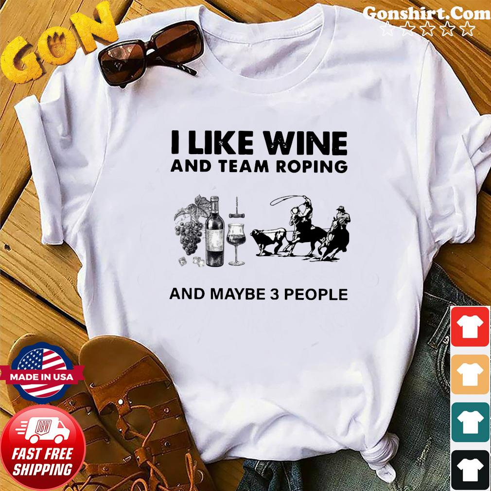 I Like Wine And Team Roping And Maybe 3 People Shirt