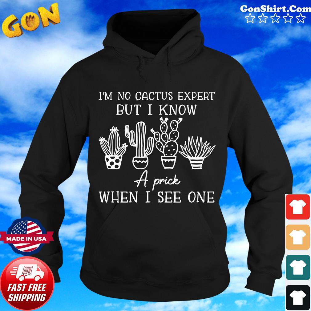I'm No Cactus Expert But I Know A Prick When I See One Shirt Hoodie