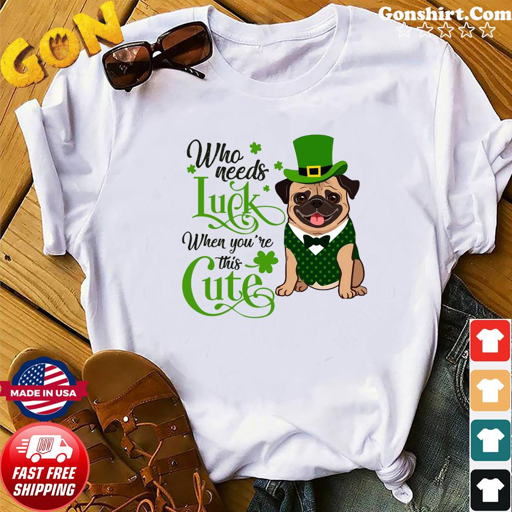 Pug Who Needs Luck When You're This Cute Shirt