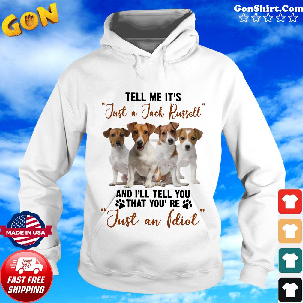 Russell Terrier Tell Me It's Just A Jack Russell And I'll Tell You That You're Just An Idiot Shirt Hoodie